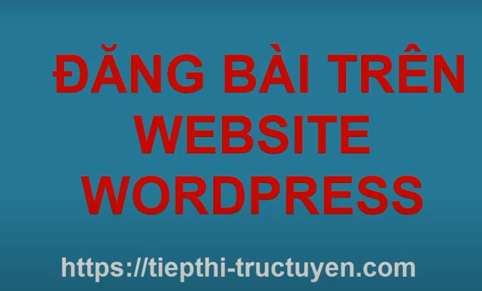 huong-dan-viet-bai-dang-post-noi-dung-len-website-wordpress-2021-bang-video-hinh-anh